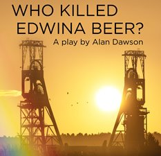 Who Killed Edwina Beer – a play by Alan Dawson.